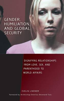 Gender, Humiliation, and Global Security: Dignifying Relationships from Love, Sex, and Parenthood to World Affairs (Hardback)