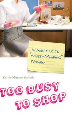 Too Busy to Shop: Marketing to Multi-Minding Women (Hardback)