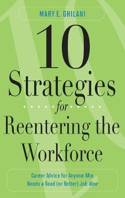10 Strategies for Reentering the Workforce: Career Advice for Anyone Who Needs a Good (or Better) Job Now (Hardback)