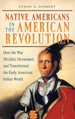 Native Americans in the American Revolution: How the War Divided, Devastated, and Transformed the Early American Indian World (Hardback)