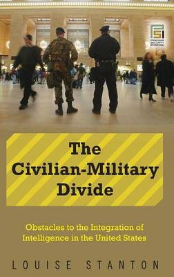 The Civilian-Military Divide: Obstacles to the Integration of Intelligence in the United States - Praeger Security International (Hardback)