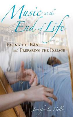 Music at the End of Life: Easing the Pain and Preparing the Passage (Hardback)