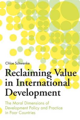 Reclaiming Value in International Development: The Moral Dimensions of Development Policy and Practice in Poor Countries (Paperback)