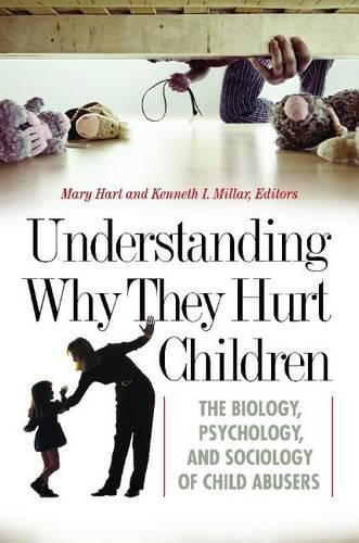 Understanding Why They Hurt Children: The Biology, Psychology, and Sociology of Child Abusers - Forensic Psychology (Hardback)