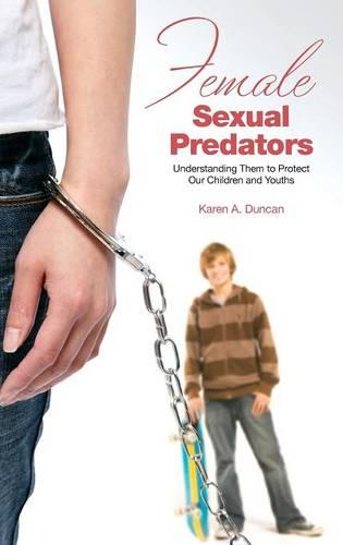 Female Sexual Predators: Understanding Them to Protect Our Children and Youths (Hardback)