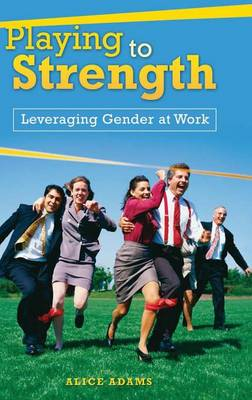 Playing to Strength: Leveraging Gender at Work (Hardback)