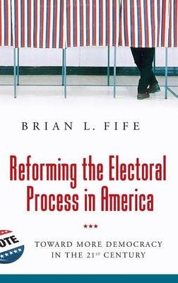 Reforming the Electoral Process in America: Toward More Democracy in the 21st Century (Hardback)