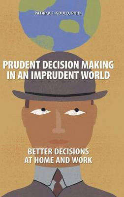Prudent Decision Making in an Imprudent World: Better Decisions at Home and Work (Hardback)