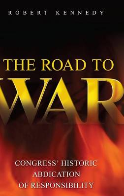 The Road to War: Congress' Historic Abdication of Responsibility - Praeger Security International (Hardback)