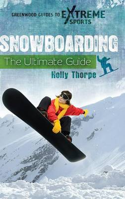 Snowboarding: The Ultimate Guide - Greenwood Guides to Extreme Sports (Hardback)