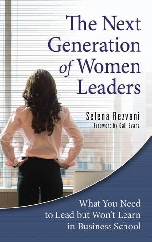 The Next Generation of Women Leaders: What You Need to Lead but Won't Learn in Business School (Hardback)
