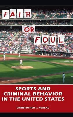 Fair or Foul: Sports and Criminal Behavior in the United States (Hardback)
