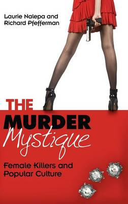 The Murder Mystique: Female Killers and Popular Culture (Hardback)