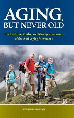 Aging, But Never Old: The Realities, Myths, and Misrepresentations of the Anti-Aging Movement (Hardback)