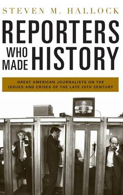 Reporters Who Made History: Great American Journalists on the Issues and Crises of the Late 20th Century (Hardback)