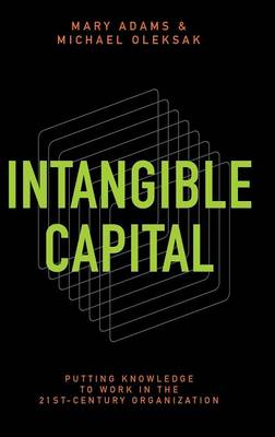 Intangible Capital: Putting Knowledge to Work in the 21st-Century Organization (Hardback)