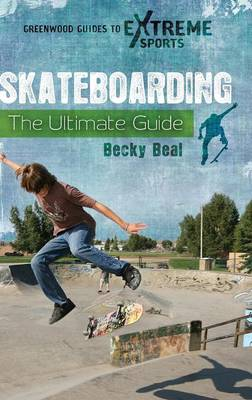 Skateboarding: The Ultimate Guide - Greenwood Guides to Extreme Sports (Hardback)