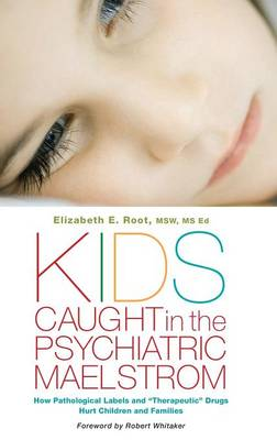 """Kids Caught in the Psychiatric Maelstrom: How Pathological Labels and """"Therapeutic"""" Drugs Hurt Children and Families (Hardback)"""