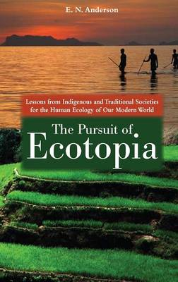 The Pursuit of Ecotopia: Lessons from Indigenous and Traditional Societies for the Human Ecology of Our Modern World (Hardback)
