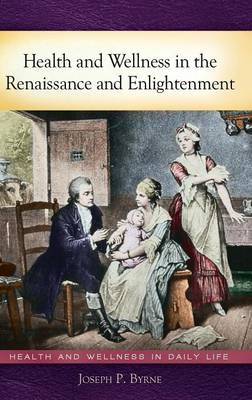 Health and Wellness in the Renaissance and Enlightenment - Health and Wellness in Daily Life (Hardback)