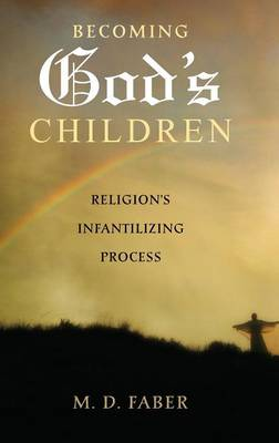Becoming God's Children: Religion's Infantilizing Process (Hardback)