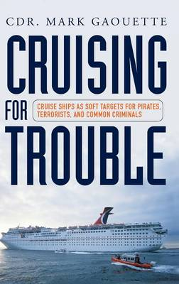 Cruising for Trouble: Cruise Ships as Soft Targets for Pirates, Terrorists, and Common Criminals (Hardback)