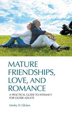 Mature Friendships, Love, and Romance: A Practical Guide to Intimacy for Older Adults (Hardback)