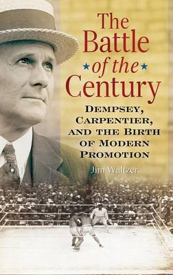 The Battle of the Century: Dempsey, Carpentier, and the Birth of Modern Promotion (Hardback)
