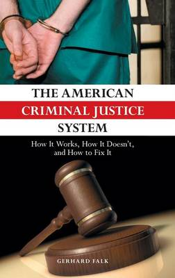 The American Criminal Justice System: How It Works, How It Doesn't, and How to Fix It (Hardback)