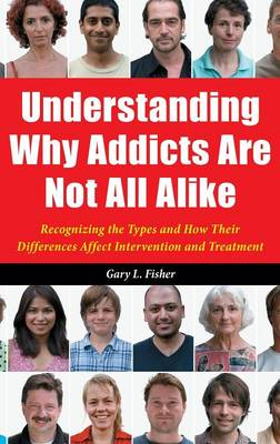 Understanding Why Addicts Are Not All Alike: Recognizing the Types and How Their Differences Affect Intervention and Treatment (Hardback)