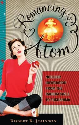 Romancing the Atom: Nuclear Infatuation from the Radium Girls to Fukushima (Hardback)