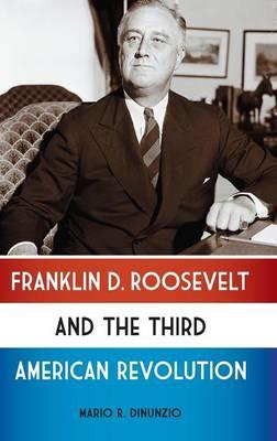 Franklin D. Roosevelt and the Third American Revolution (Hardback)
