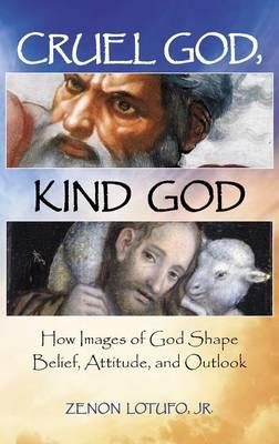 Cruel God, Kind God: How Images of God Shape Belief, Attitude, and Outlook (Hardback)