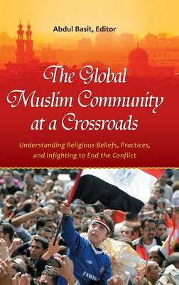 The Global Muslim Community at a Crossroads: Understanding Religious Beliefs, Practices, and Infighting to End the Conflict (Hardback)