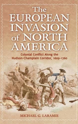 The European Invasion of North America: Colonial Conflict Along the Hudson-Champlain Corridor, 1609-1760 (Hardback)