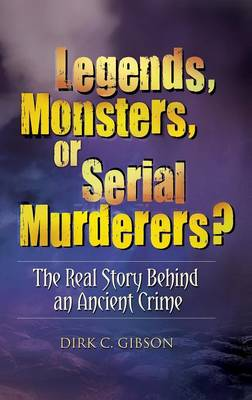 Legends, Monsters, or Serial Murderers?: The Real Story Behind an Ancient Crime (Hardback)