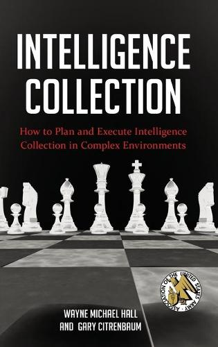 Intelligence Collection: How to Plan and Execute Intelligence Collection in Complex Environments - Praeger Security International (Hardback)