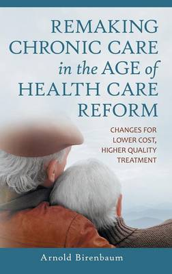 Remaking Chronic Care in the Age of Health Care Reform: Changes for Lower Cost, Higher Quality Treatment (Hardback)