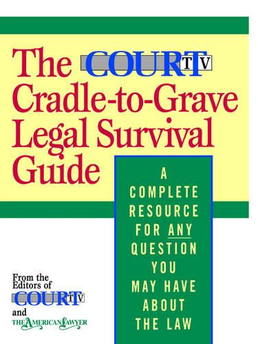 The Court TV Cradle-to-Grave Legal Survival Guide: A Complete Resource for Any Question You Might Have about the Law (Paperback)
