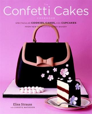 The Confetti Cakes Cookbook: Cookies, Cakes, and Cupcakes from New York City's Famed Bakery (Hardback)