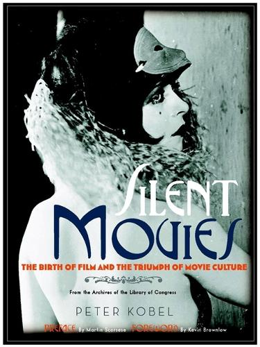 Silent Movies: The Birth of Film to the Triumph of Movie Culture (Hardback)