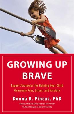 Growing Up Brave: Expert Strategies for Helping Your Child Overcome Fear, Stress, and Anxiety (Hardback)