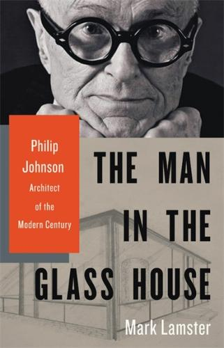 The Man in the Glass House: Philip Johnson, Architect of the Modern Century (Hardback)
