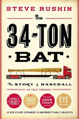 The 34-Ton Bat: The Story of Baseball as Told Through Bobbleheads, Cracker Jacks, Jockstraps, Eye Black, and 375 Other Strange and Unforgettable Objects (Hardback)