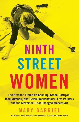 Ninth Street Women: Lee Krasner, Elaine de Kooning, Grace Hartigan, Joan Mitchell, and Helen Frankenthaler: Five Painters and the Movement That Changed Modern Art (Paperback)