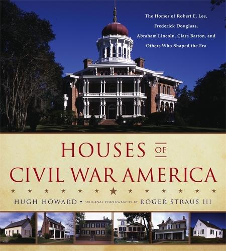 Houses of Civil War America: The Homes of Robert E. Lee, Frederick Douglass, Abraham Lincoln, Clara Barton, and Others Who Shaped the Era (Hardback)