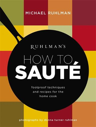 Ruhlman's How to Saute: Foolproof Techniques and Recipes for the Home Cook (Hardback)