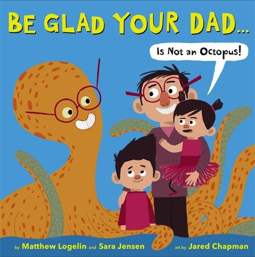 Be Glad Your Dad...(Is Not An Octopus!) (Hardback)