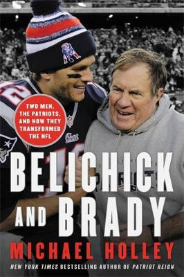 Belichick & Brady: Two Men, the Patriots, and How They Revolutionized Football (Hardback)