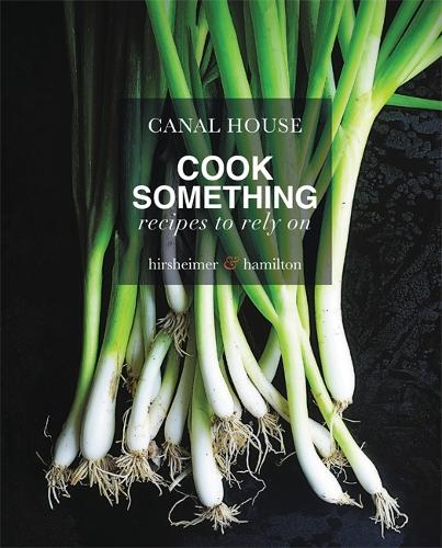 Canal House: Cook Something: Recipes to Rely On (Hardback)